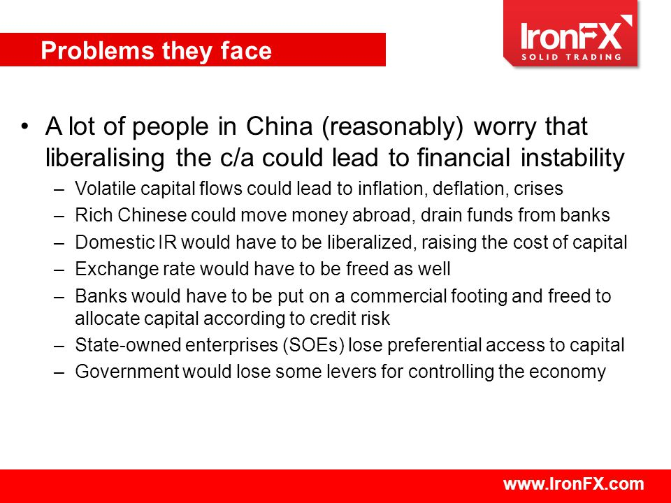 www.IronFX.com A lot of people in China (reasonably) worry that liberalising the c/a could lead to financial instability –Volatile capital flows could lead to inflation, deflation, crises –Rich Chinese could move money abroad, drain funds from banks –Domestic IR would have to be liberalized, raising the cost of capital –Exchange rate would have to be freed as well –Banks would have to be put on a commercial footing and freed to allocate capital according to credit risk –State-owned enterprises (SOEs) lose preferential access to capital –Government would lose some levers for controlling the economy Problems they face