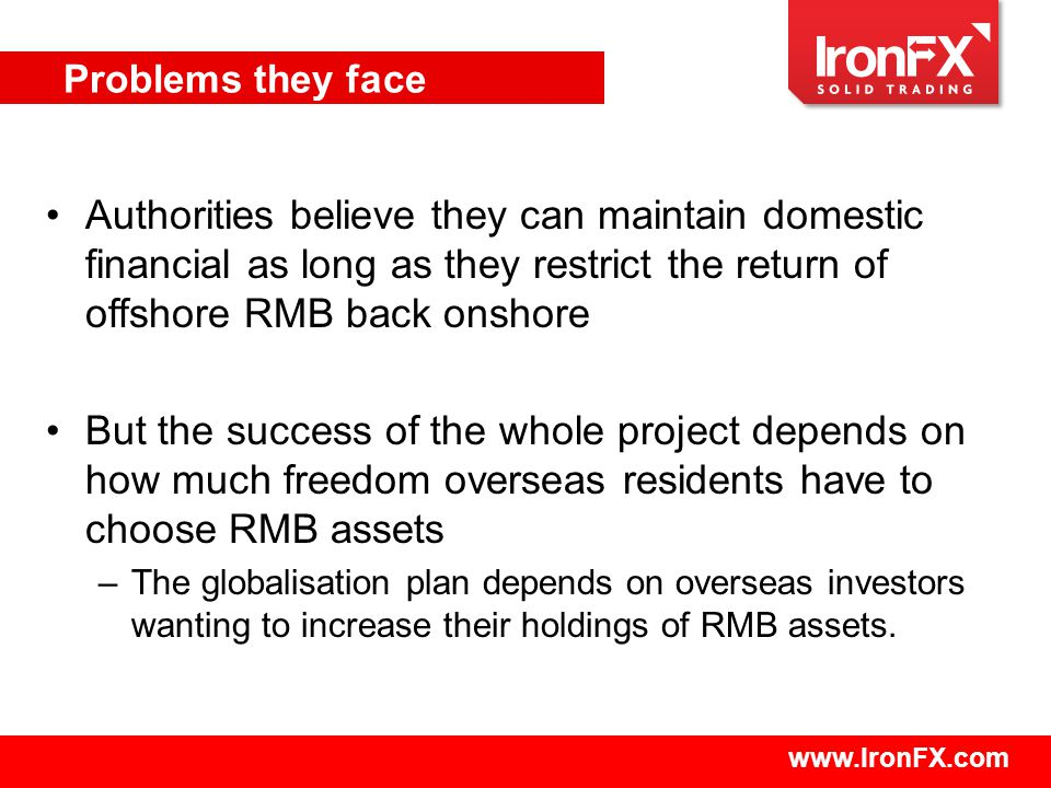 www.IronFX.com Authorities believe they can maintain domestic financial as long as they restrict the return of offshore RMB back onshore But the success of the whole project depends on how much freedom overseas residents have to choose RMB assets –The globalisation plan depends on overseas investors wanting to increase their holdings of RMB assets.