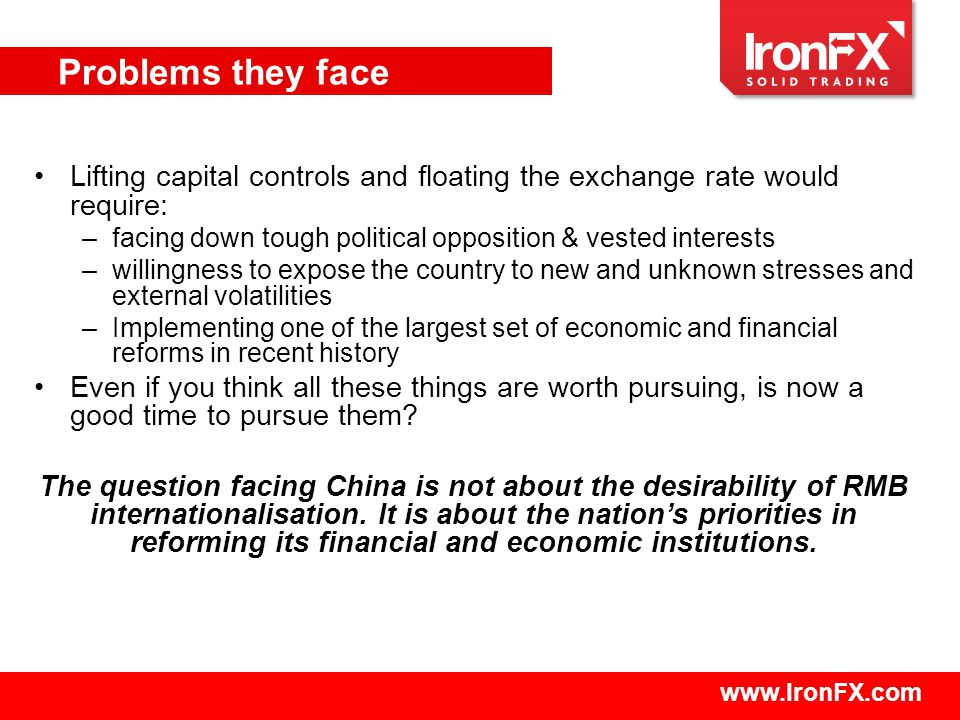 www.IronFX.com Lifting capital controls and floating the exchange rate would require: –facing down tough political opposition & vested interests –willingness to expose the country to new and unknown stresses and external volatilities –Implementing one of the largest set of economic and financial reforms in recent history Even if you think all these things are worth pursuing, is now a good time to pursue them.