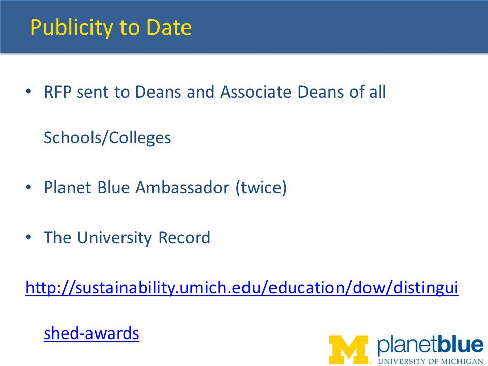 Publicity to Date RFP sent to Deans and Associate Deans of all Schools/Colleges Planet Blue Ambassador (twice) The University Record http://sustainability.umich.edu/education/dow/distingui shed-awards