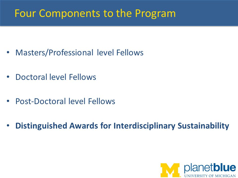 Distinguished Awards Program Annual competition for applied sustainability projects that cut across disciplines and academic levels, and involve U-M students at all academic levels Modeled somewhat after MCubed – low barrier for $5K of seed funding Two-page project proposals that describe a compelling and practicable effort to foster sustainability.