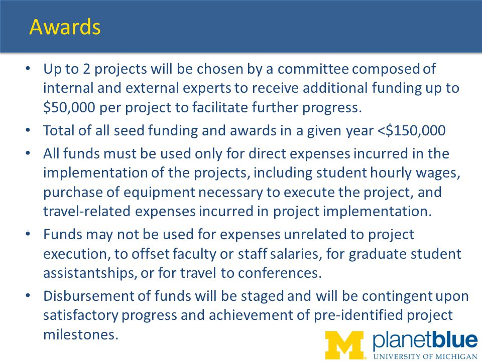 Awards Up to 2 projects will be chosen by a committee composed of internal and external experts to receive additional funding up to $50,000 per project to facilitate further progress.