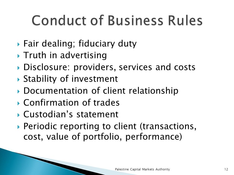  Fair dealing; fiduciary duty  Truth in advertising  Disclosure: providers, services and costs  Stability of investment  Documentation of client relationship  Confirmation of trades  Custodian's statement  Periodic reporting to client (transactions, cost, value of portfolio, performance) Palestine Capital Markets Authority12