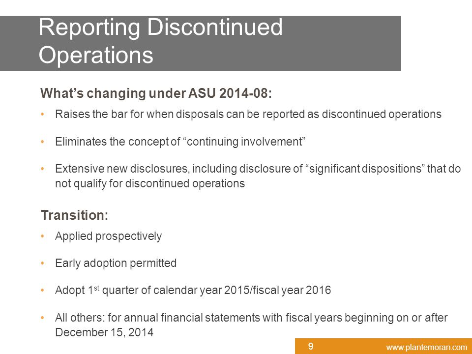 www.plantemoran.com What's changing under ASU 2014-08: Raises the bar for when disposals can be reported as discontinued operations Eliminates the concept of continuing involvement Extensive new disclosures, including disclosure of significant dispositions that do not qualify for discontinued operations Transition: Applied prospectively Early adoption permitted Adopt 1 st quarter of calendar year 2015/fiscal year 2016 All others: for annual financial statements with fiscal years beginning on or after December 15, 2014 Reporting Discontinued Operations 9