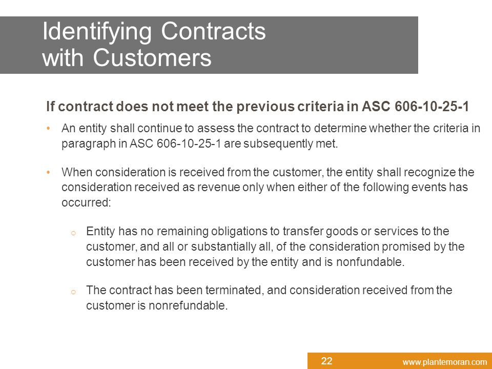 www.plantemoran.com If contract does not meet the previous criteria in ASC 606-10-25-1 An entity shall continue to assess the contract to determine whether the criteria in paragraph in ASC 606-10-25-1 are subsequently met.