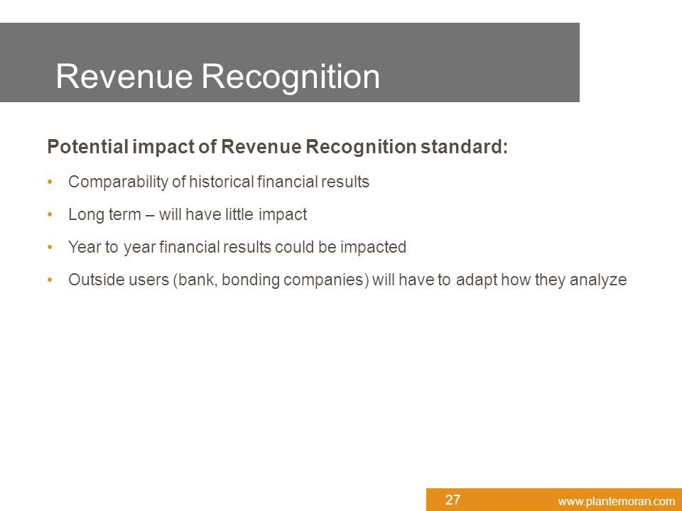 www.plantemoran.com Potential impact of Revenue Recognition standard: Comparability of historical financial results Long term – will have little impact Year to year financial results could be impacted Outside users (bank, bonding companies) will have to adapt how they analyze 27 Revenue Recognition