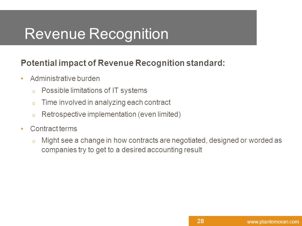 www.plantemoran.com Potential impact of Revenue Recognition standard: Administrative burden o Possible limitations of IT systems o Time involved in analyzing each contract o Retrospective implementation (even limited) Contract terms o Might see a change in how contracts are negotiated, designed or worded as companies try to get to a desired accounting result 28 Revenue Recognition
