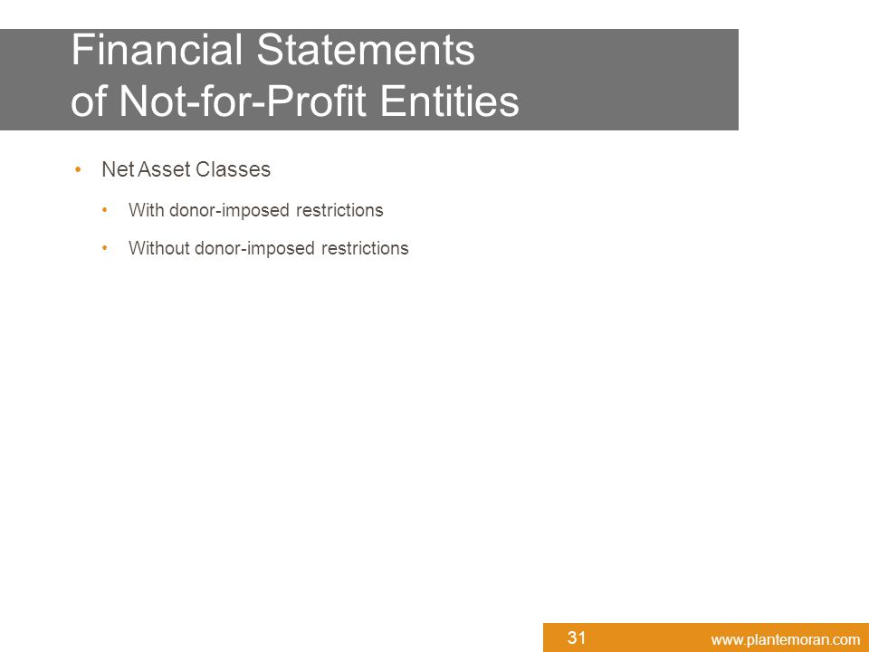www.plantemoran.com Net Asset Classes With donor-imposed restrictions Without donor-imposed restrictions 31 Financial Statements of Not-for-Profit Entities