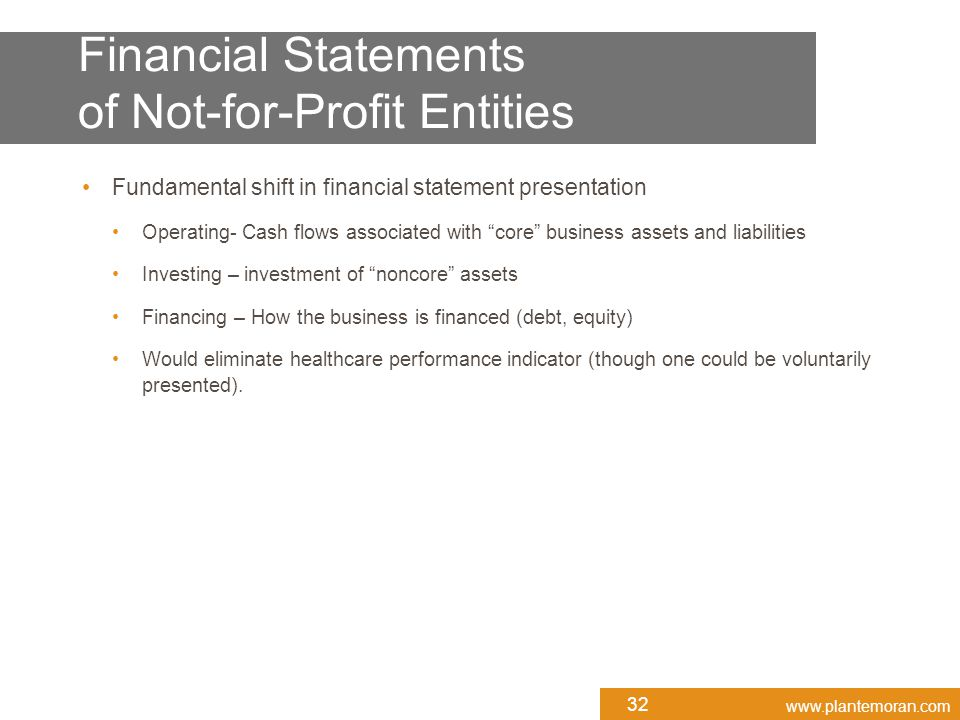 www.plantemoran.com Fundamental shift in financial statement presentation Operating- Cash flows associated with core business assets and liabilities Investing – investment of noncore assets Financing – How the business is financed (debt, equity) Would eliminate healthcare performance indicator (though one could be voluntarily presented).