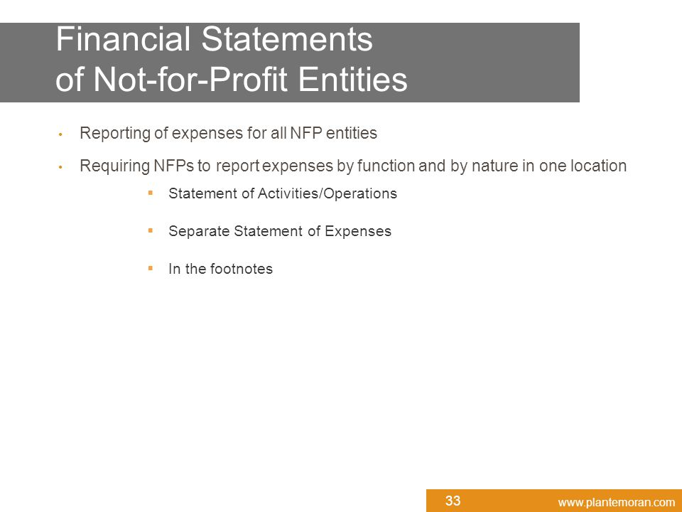 www.plantemoran.com Reporting of expenses for all NFP entities Requiring NFPs to report expenses by function and by nature in one location  Statement of Activities/Operations  Separate Statement of Expenses  In the footnotes 33 Financial Statements of Not-for-Profit Entities