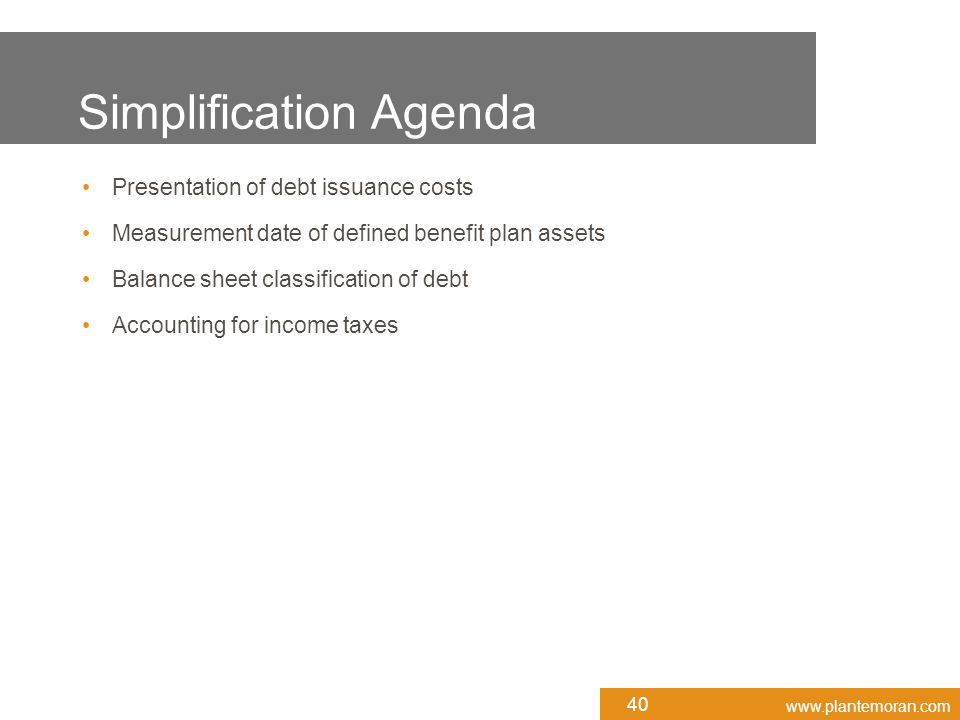 www.plantemoran.com Presentation of debt issuance costs Measurement date of defined benefit plan assets Balance sheet classification of debt Accounting for income taxes Simplification Agenda 40