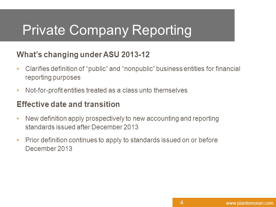 www.plantemoran.com What's changing under ASU 2013-12 Clarifies definition of public and nonpublic business entities for financial reporting purposes Not-for-profit entities treated as a class unto themselves Effective date and transition New definition apply prospectively to new accounting and reporting standards issued after December 2013 Prior definition continues to apply to standards issued on or before December 2013 4 Private Company Reporting