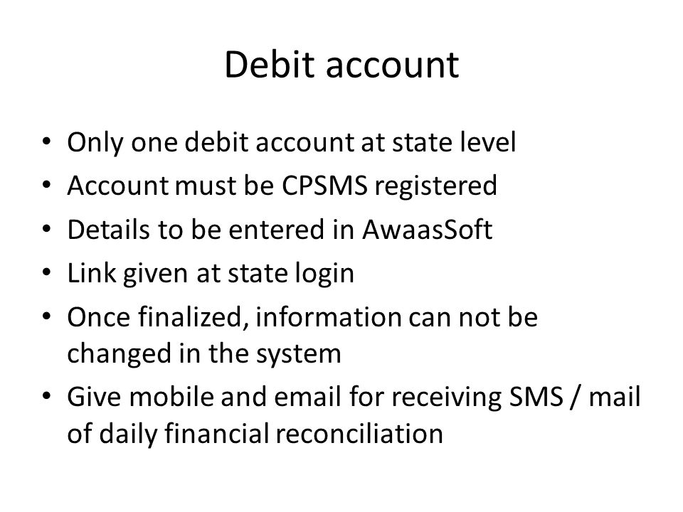 Debit account Only one debit account at state level Account must be CPSMS registered Details to be entered in AwaasSoft Link given at state login Once