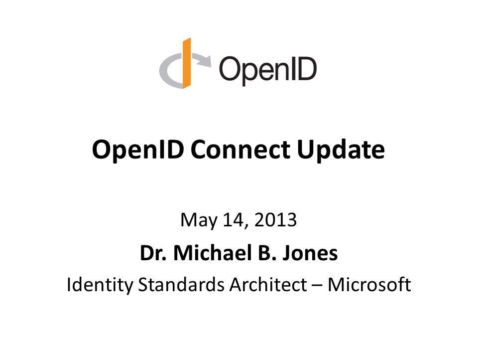 OpenID Connect Update May 14, 2013 Dr. Michael B. Jones Identity Standards Architect – Microsoft