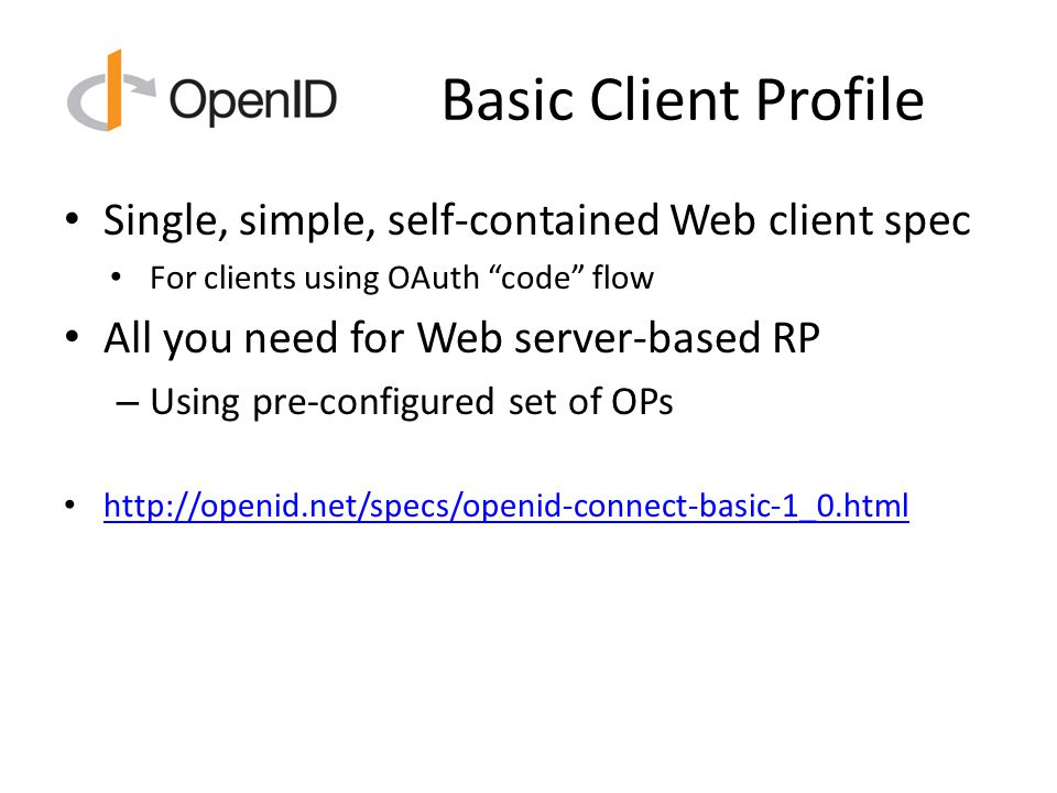 Basic Client Profile Single, simple, self-contained Web client spec For clients using OAuth code flow All you need for Web server-based RP – Using pre-configured set of OPs http://openid.net/specs/openid-connect-basic-1_0.html