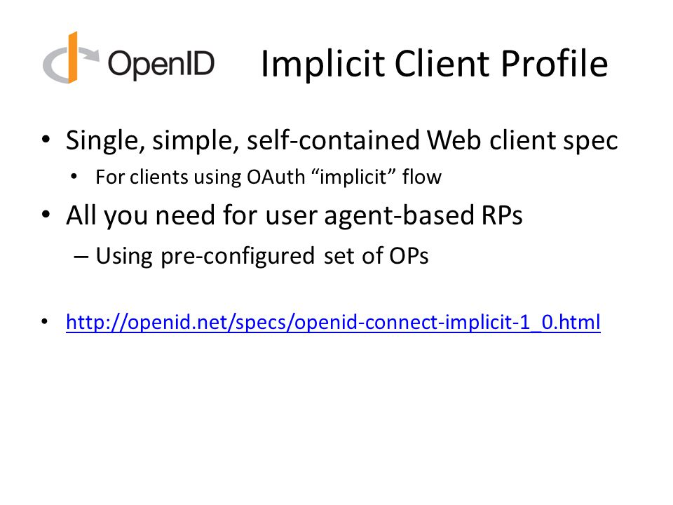 Implicit Client Profile Single, simple, self-contained Web client spec For clients using OAuth implicit flow All you need for user agent-based RPs – Using pre-configured set of OPs http://openid.net/specs/openid-connect-implicit-1_0.html