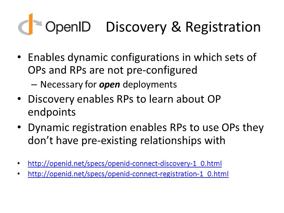 Discovery & Registration Enables dynamic configurations in which sets of OPs and RPs are not pre-configured – Necessary for open deployments Discovery enables RPs to learn about OP endpoints Dynamic registration enables RPs to use OPs they don't have pre-existing relationships with http://openid.net/specs/openid-connect-discovery-1_0.html http://openid.net/specs/openid-connect-registration-1_0.html