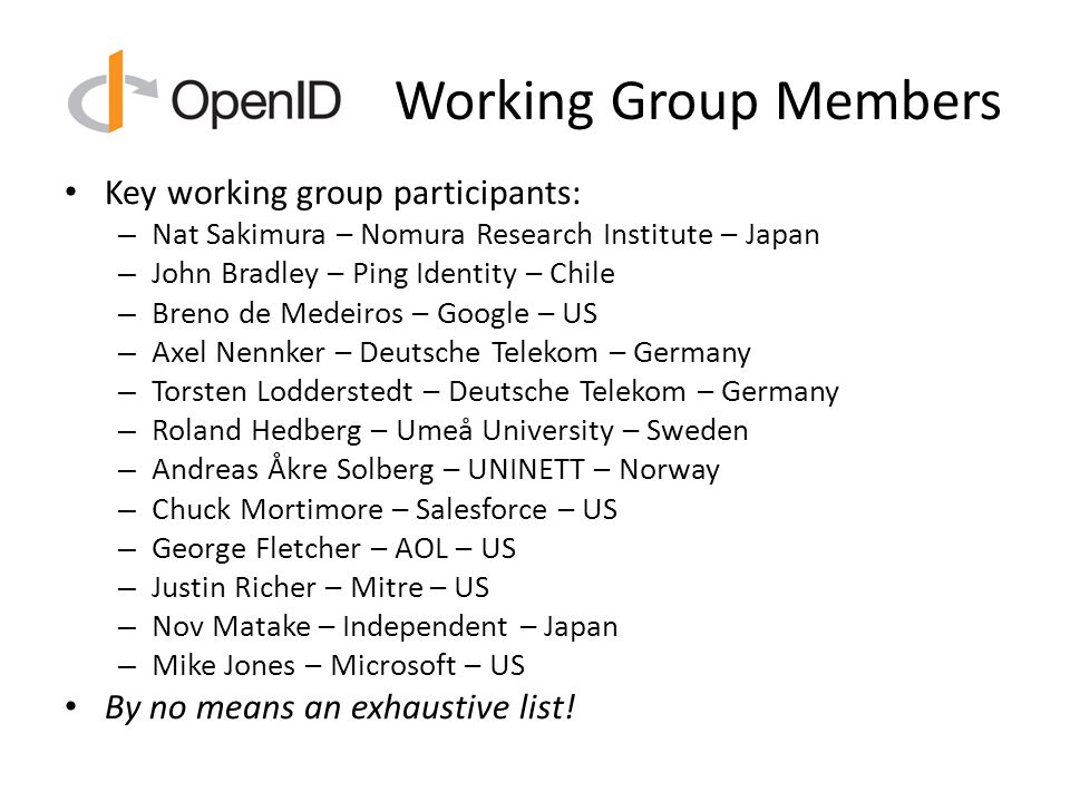 Working Group Members Key working group participants: – Nat Sakimura – Nomura Research Institute – Japan – John Bradley – Ping Identity – Chile – Breno de Medeiros – Google – US – Axel Nennker – Deutsche Telekom – Germany – Torsten Lodderstedt – Deutsche Telekom – Germany – Roland Hedberg – Umeå University – Sweden – Andreas Åkre Solberg – UNINETT – Norway – Chuck Mortimore – Salesforce – US – George Fletcher – AOL – US – Justin Richer – Mitre – US – Nov Matake – Independent – Japan – Mike Jones – Microsoft – US By no means an exhaustive list!