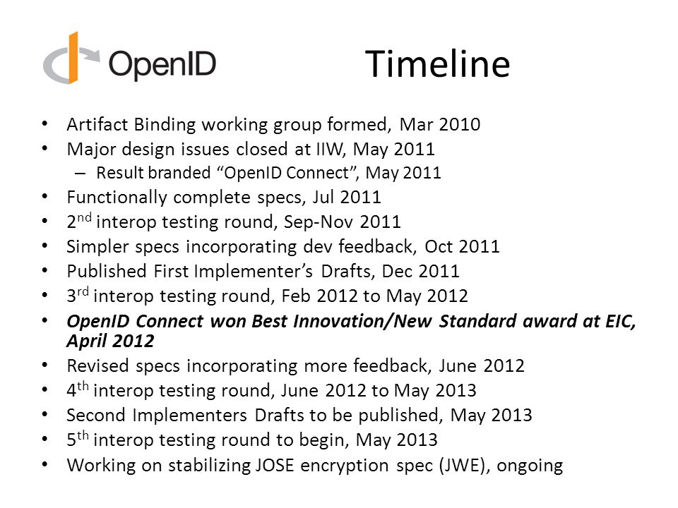 Timeline Artifact Binding working group formed, Mar 2010 Major design issues closed at IIW, May 2011 – Result branded OpenID Connect , May 2011 Functionally complete specs, Jul 2011 2 nd interop testing round, Sep-Nov 2011 Simpler specs incorporating dev feedback, Oct 2011 Published First Implementer's Drafts, Dec 2011 3 rd interop testing round, Feb 2012 to May 2012 OpenID Connect won Best Innovation/New Standard award at EIC, April 2012 Revised specs incorporating more feedback, June 2012 4 th interop testing round, June 2012 to May 2013 Second Implementers Drafts to be published, May 2013 5 th interop testing round to begin, May 2013 Working on stabilizing JOSE encryption spec (JWE), ongoing
