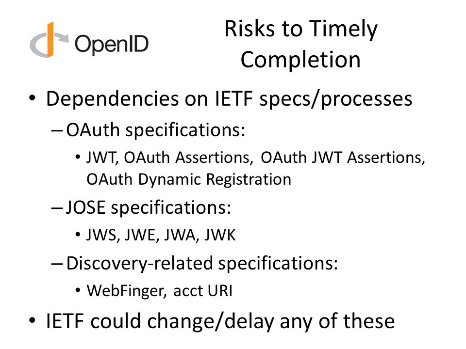 Risks to Timely Completion Dependencies on IETF specs/processes – OAuth specifications: JWT, OAuth Assertions, OAuth JWT Assertions, OAuth Dynamic Registration – JOSE specifications: JWS, JWE, JWA, JWK – Discovery-related specifications: WebFinger, acct URI IETF could change/delay any of these