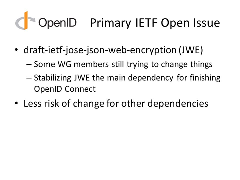 Primary IETF Open Issue draft-ietf-jose-json-web-encryption (JWE) – Some WG members still trying to change things – Stabilizing JWE the main dependency for finishing OpenID Connect Less risk of change for other dependencies