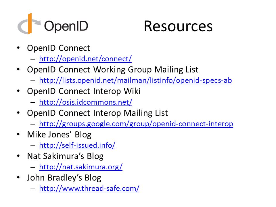 Resources OpenID Connect – http://openid.net/connect/ http://openid.net/connect/ OpenID Connect Working Group Mailing List – http://lists.openid.net/mailman/listinfo/openid-specs-ab http://lists.openid.net/mailman/listinfo/openid-specs-ab OpenID Connect Interop Wiki – http://osis.idcommons.net/ http://osis.idcommons.net/ OpenID Connect Interop Mailing List – http://groups.google.com/group/openid-connect-interop http://groups.google.com/group/openid-connect-interop Mike Jones' Blog – http://self-issued.info/ http://self-issued.info/ Nat Sakimura's Blog – http://nat.sakimura.org/ http://nat.sakimura.org/ John Bradley's Blog – http://www.thread-safe.com/ http://www.thread-safe.com/