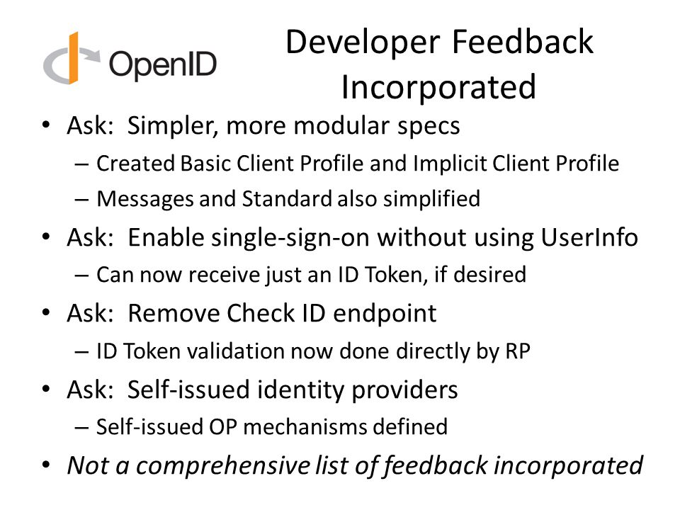 Developer Feedback Incorporated Ask: Simpler, more modular specs – Created Basic Client Profile and Implicit Client Profile – Messages and Standard also simplified Ask: Enable single-sign-on without using UserInfo – Can now receive just an ID Token, if desired Ask: Remove Check ID endpoint – ID Token validation now done directly by RP Ask: Self-issued identity providers – Self-issued OP mechanisms defined Not a comprehensive list of feedback incorporated