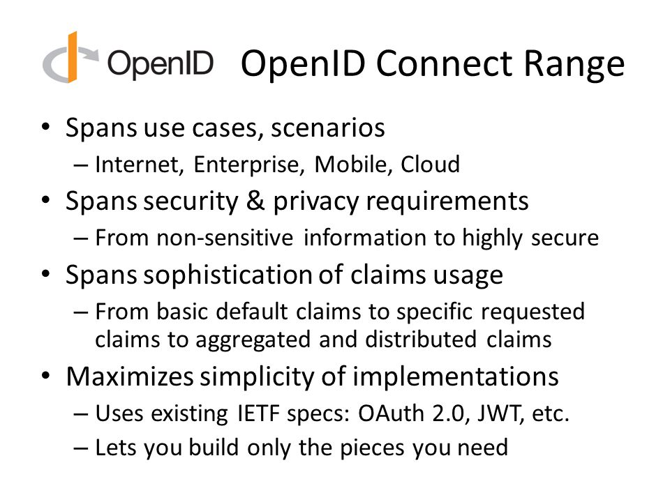 OpenID Connect Range Spans use cases, scenarios – Internet, Enterprise, Mobile, Cloud Spans security & privacy requirements – From non-sensitive information to highly secure Spans sophistication of claims usage – From basic default claims to specific requested claims to aggregated and distributed claims Maximizes simplicity of implementations – Uses existing IETF specs: OAuth 2.0, JWT, etc.