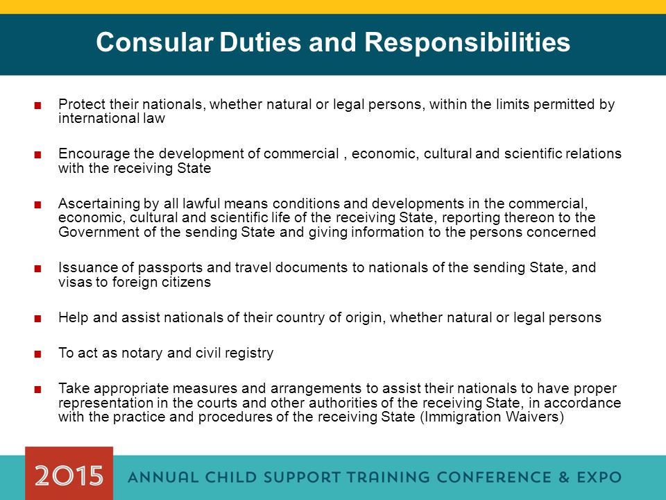 Consular Duties and Responsibilities ■Protect their nationals, whether natural or legal persons, within the limits permitted by international law ■Encourage the development of commercial, economic, cultural and scientific relations with the receiving State ■Ascertaining by all lawful means conditions and developments in the commercial, economic, cultural and scientific life of the receiving State, reporting thereon to the Government of the sending State and giving information to the persons concerned ■Issuance of passports and travel documents to nationals of the sending State, and visas to foreign citizens ■Help and assist nationals of their country of origin, whether natural or legal persons ■To act as notary and civil registry ■Take appropriate measures and arrangements to assist their nationals to have proper representation in the courts and other authorities of the receiving State, in accordance with the practice and procedures of the receiving State (Immigration Waivers)