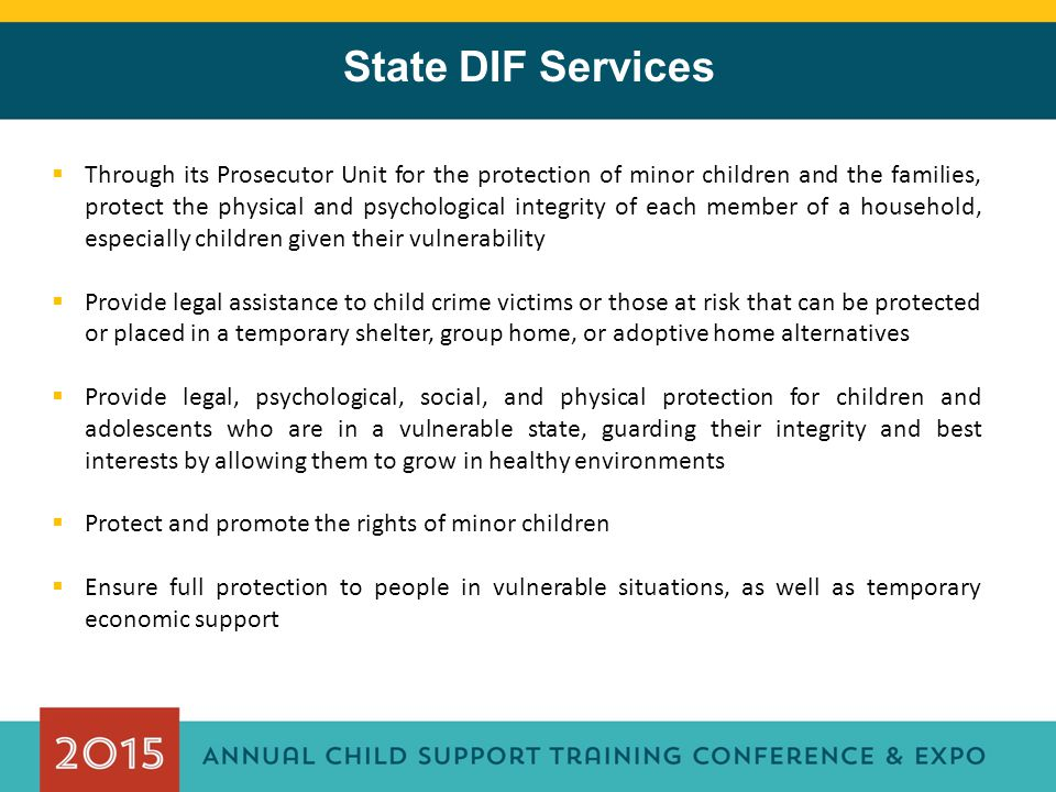 State DIF Services  Through its Prosecutor Unit for the protection of minor children and the families, protect the physical and psychological integrity of each member of a household, especially children given their vulnerability  Provide legal assistance to child crime victims or those at risk that can be protected or placed in a temporary shelter, group home, or adoptive home alternatives  Provide legal, psychological, social, and physical protection for children and adolescents who are in a vulnerable state, guarding their integrity and best interests by allowing them to grow in healthy environments  Protect and promote the rights of minor children  Ensure full protection to people in vulnerable situations, as well as temporary economic support