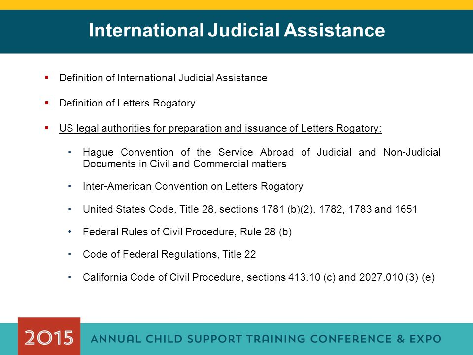 International Judicial Assistance  Definition of International Judicial Assistance  Definition of Letters Rogatory  US legal authorities for preparation and issuance of Letters Rogatory: Hague Convention of the Service Abroad of Judicial and Non-Judicial Documents in Civil and Commercial matters Inter-American Convention on Letters Rogatory United States Code, Title 28, sections 1781 (b)(2), 1782, 1783 and 1651 Federal Rules of Civil Procedure, Rule 28 (b) Code of Federal Regulations, Title 22 California Code of Civil Procedure, sections 413.10 (c) and 2027.010 (3) (e)