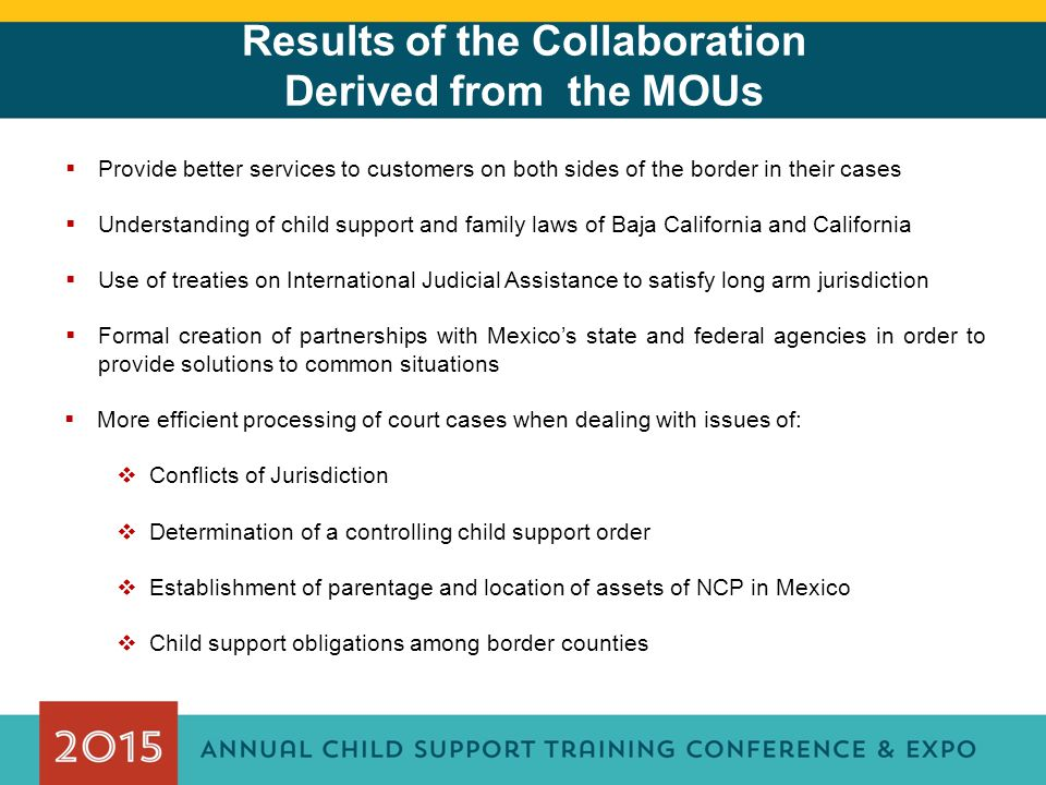 Results of the Collaboration Derived from the MOUs  Provide better services to customers on both sides of the border in their cases  Understanding of child support and family laws of Baja California and California  Use of treaties on International Judicial Assistance to satisfy long arm jurisdiction  Formal creation of partnerships with Mexico's state and federal agencies in order to provide solutions to common situations  More efficient processing of court cases when dealing with issues of:  Conflicts of Jurisdiction  Determination of a controlling child support order  Establishment of parentage and location of assets of NCP in Mexico  Child support obligations among border counties