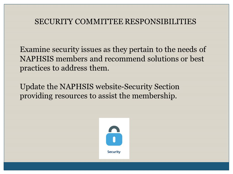 SECURITY COMMITTEE RESPONSIBILITIES Examine security issues as they pertain to the needs of NAPHSIS members and recommend solutions or best practices to address them.