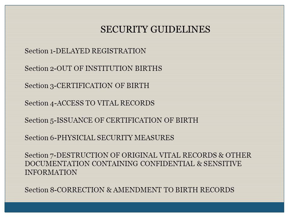 SECURITY GUIDELINES Section 1-DELAYED REGISTRATION Section 2-OUT OF INSTITUTION BIRTHS Section 3-CERTIFICATION OF BIRTH Section 4-ACCESS TO VITAL RECORDS Section 5-ISSUANCE OF CERTIFICATION OF BIRTH Section 6-PHYSICIAL SECURITY MEASURES Section 7-DESTRUCTION OF ORIGINAL VITAL RECORDS & OTHER DOCUMENTATION CONTAINING CONFIDENTIAL & SENSITIVE INFORMATION Section 8-CORRECTION & AMENDMENT TO BIRTH RECORDS