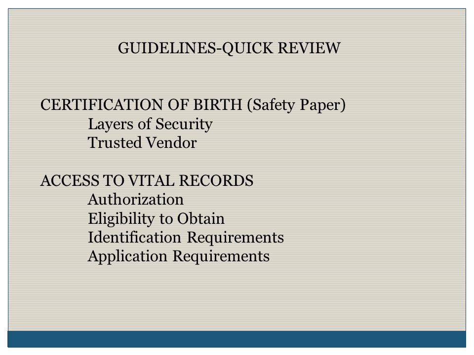 GUIDELINES-QUICK REVIEW ISSUANCE OF CERTIFICATION OF BIRTH Authorization Eligibility to Obtain Identification Requirements/Validation Application Requirements Safety Paper Security PHYSICIAL SECURITY MEASURES Validation of Identification Confidentiality/Maintenance Security Process/Facility/Paper Validation of documentation