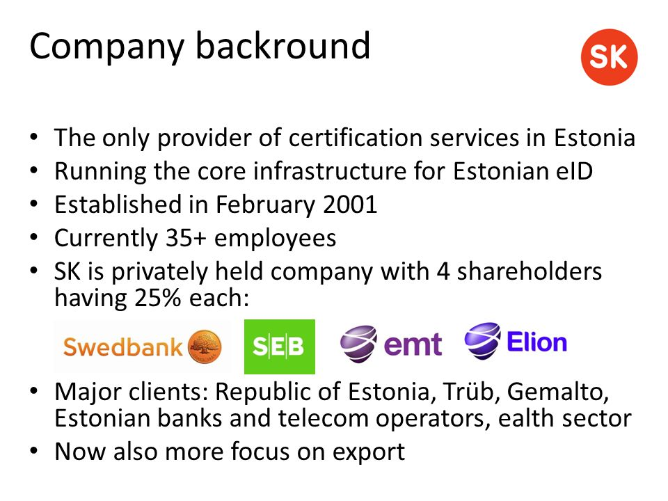 Company backround The only provider of certification services in Estonia Running the core infrastructure for Estonian eID Established in February 2001