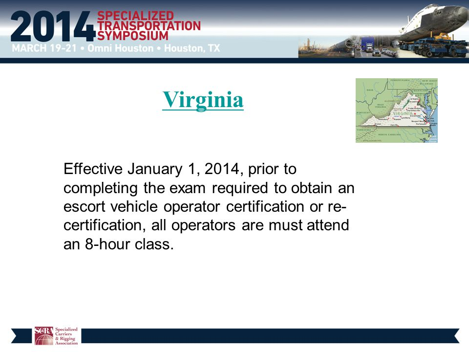 Virginia Effective January 1, 2014, prior to completing the exam required to obtain an escort vehicle operator certification or re- certification, all operators are must attend an 8-hour class.
