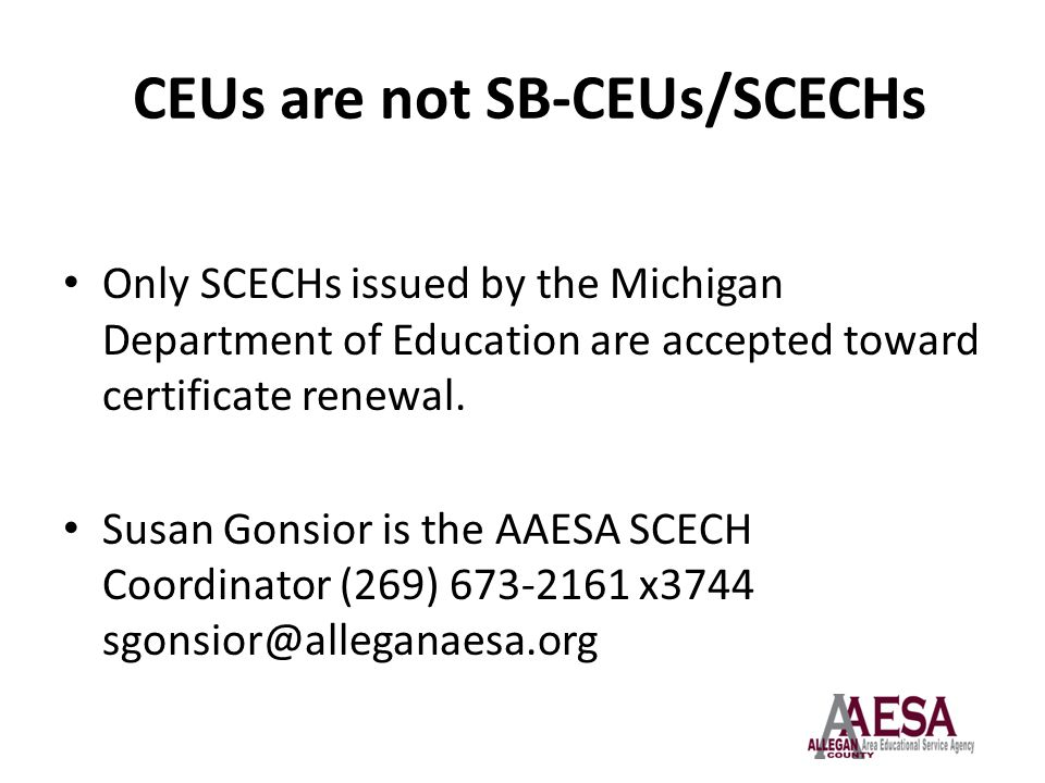CEUs are not SB-CEUs/SCECHs Only SCECHs issued by the Michigan Department of Education are accepted toward certificate renewal. Susan Gonsior is the A