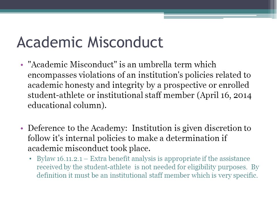 Academic Misconduct Academic Misconduct is an umbrella term which encompasses violations of an institution s policies related to academic honesty and integrity by a prospective or enrolled student-athlete or institutional staff member (April 16, 2014 educational column).