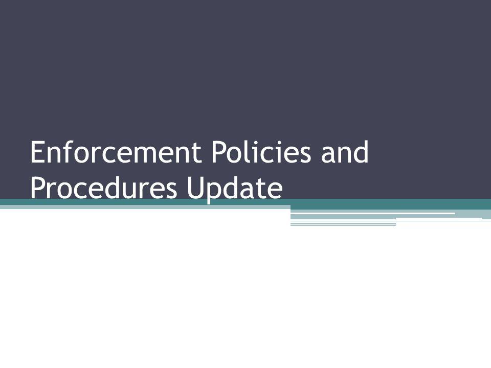 Enforcement Policies and Procedures Update