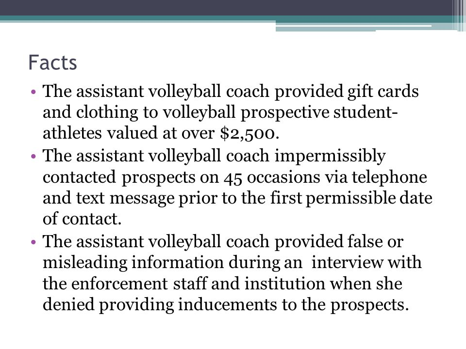 Facts The assistant volleyball coach provided gift cards and clothing to volleyball prospective student- athletes valued at over $2,500.