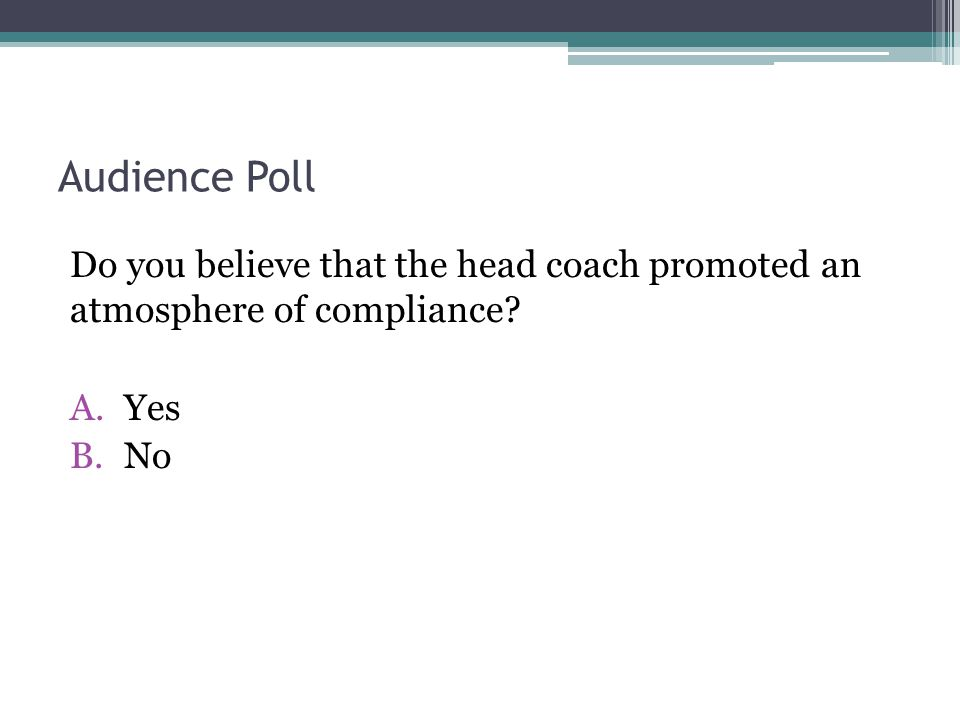 Audience Poll Do you believe that the head coach promoted an atmosphere of compliance? A.Yes B.No