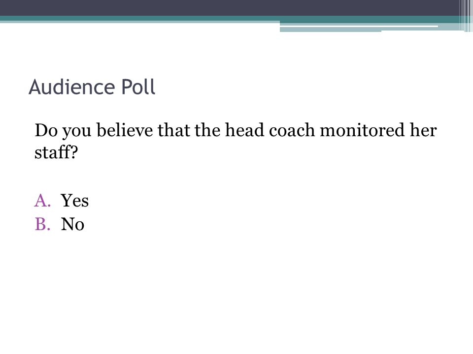 Audience Poll Do you believe that the head coach monitored her staff? A.Yes B.No