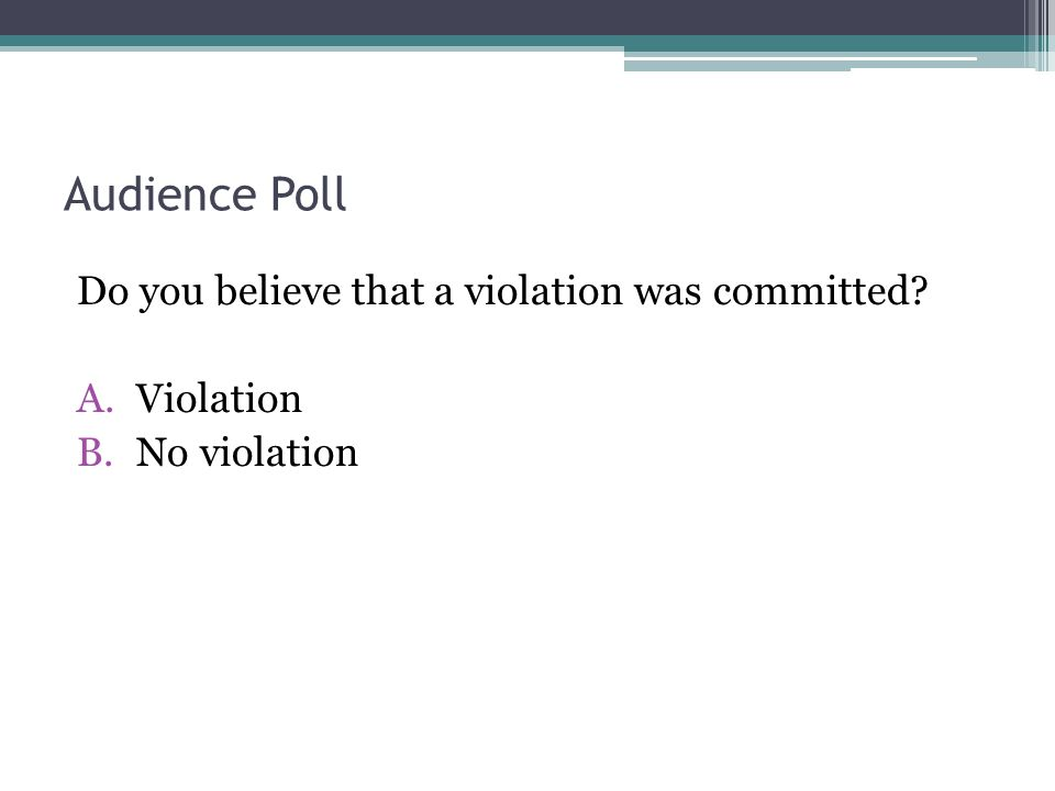 Audience Poll Do you believe that a violation was committed? A.Violation B.No violation