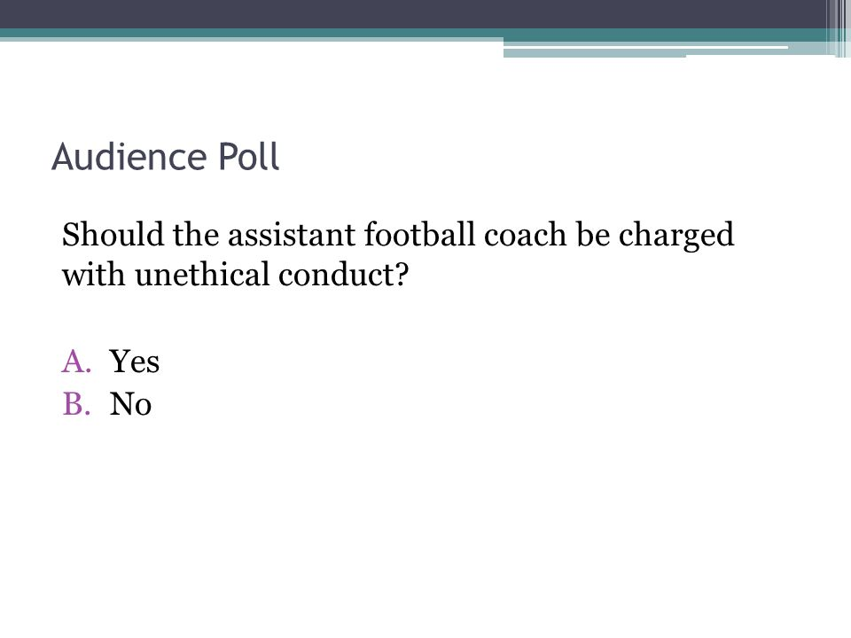 Audience Poll Should the assistant football coach be charged with unethical conduct? A.Yes B.No