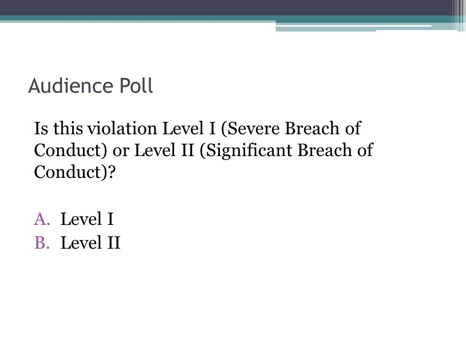 Audience Poll Is this violation Level I (Severe Breach of Conduct) or Level II (Significant Breach of Conduct).