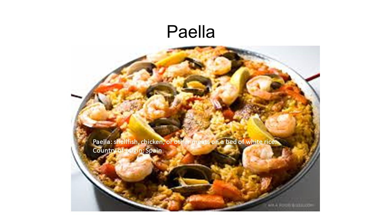 Paella Paella: shellfish, chicken, or other meats on a bed of white rice. Country of origin: Spain