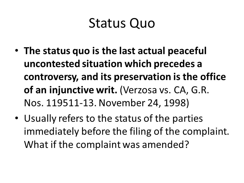 Status Quo The status quo is the last actual peaceful uncontested situation which precedes a controversy, and its preservation is the office of an injunctive writ.