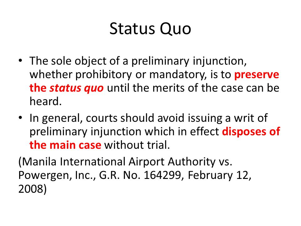 Status Quo The sole object of a preliminary injunction, whether prohibitory or mandatory, is to preserve the status quo until the merits of the case can be heard.