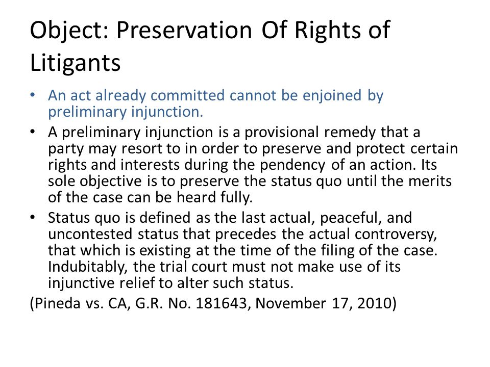 Object: Preservation Of Rights of Litigants An act already committed cannot be enjoined by preliminary injunction.